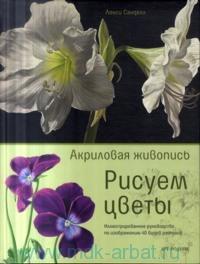 «Акриловая живопись. Рисуем цветы : иллюстрированное руководство по изображению 40 видов растений»